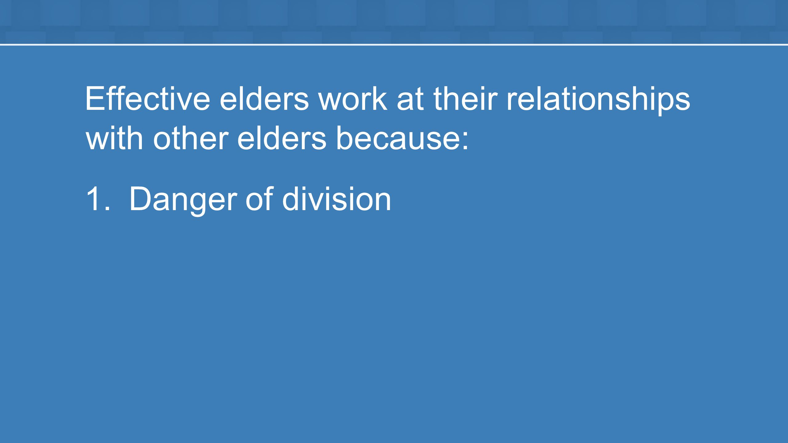 Effective elders work at their relationships with other elders because: 1.Danger of division