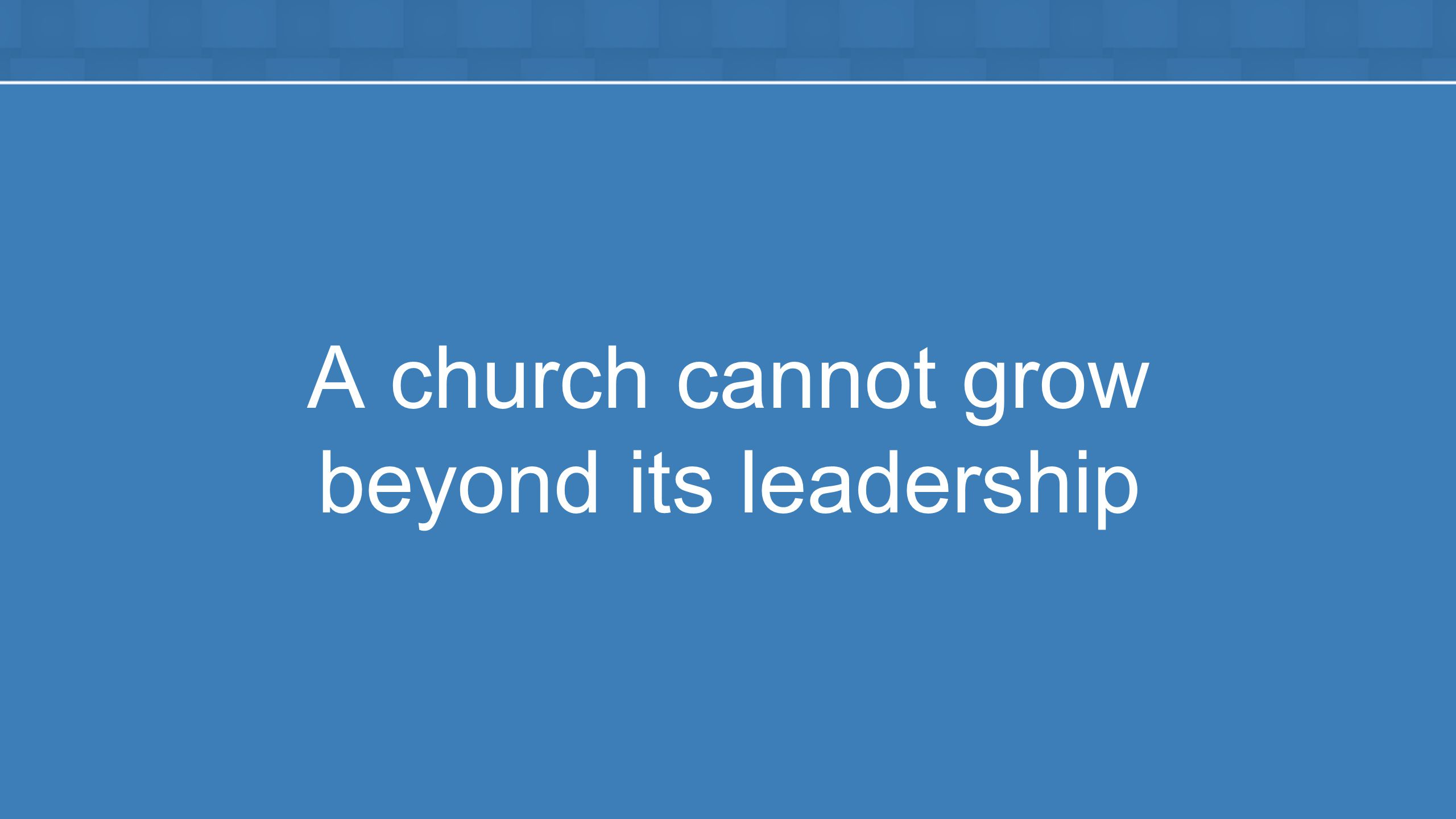 A church cannot grow beyond its leadership