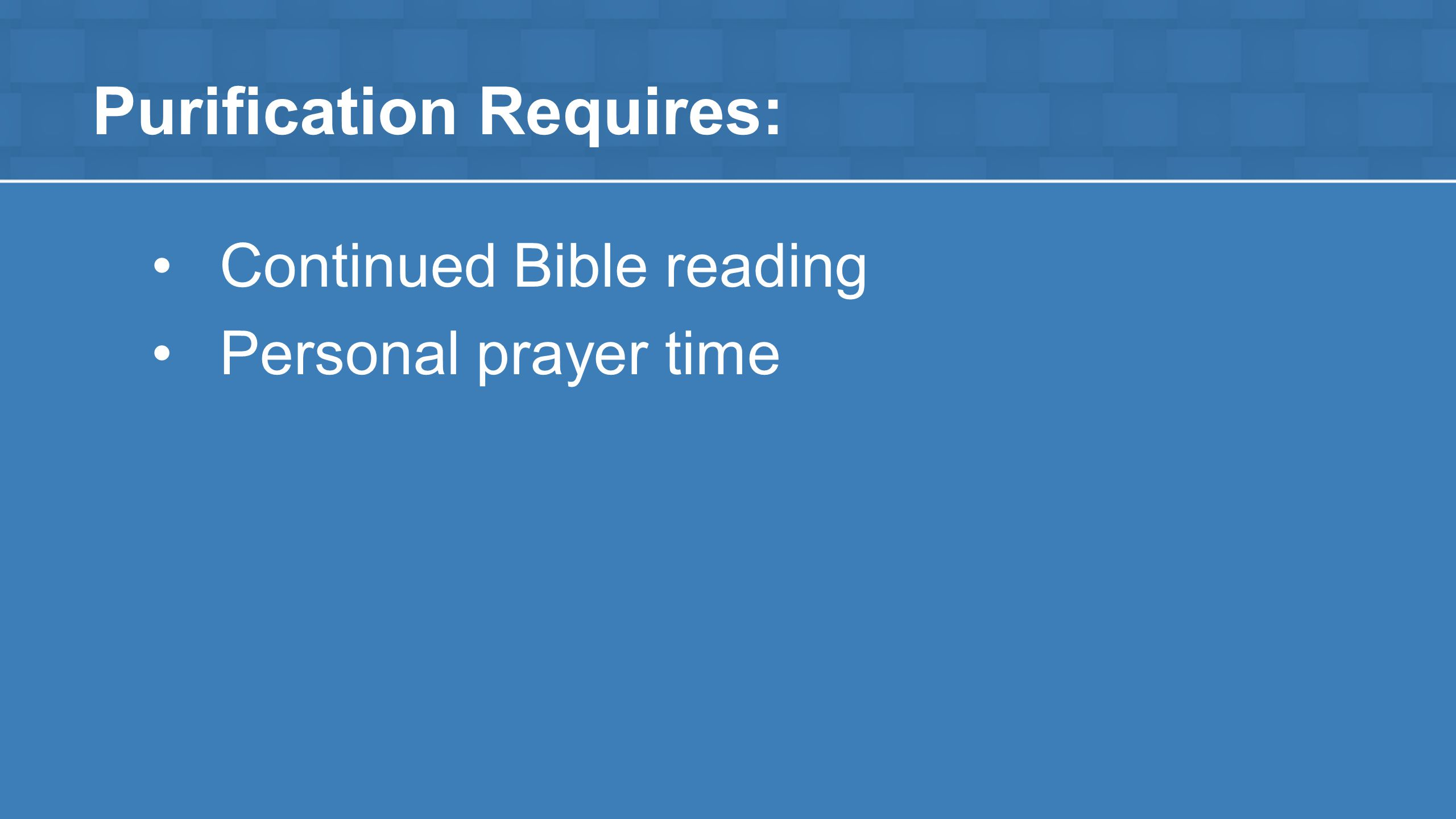 Purification Requires: Continued Bible reading Personal prayer time
