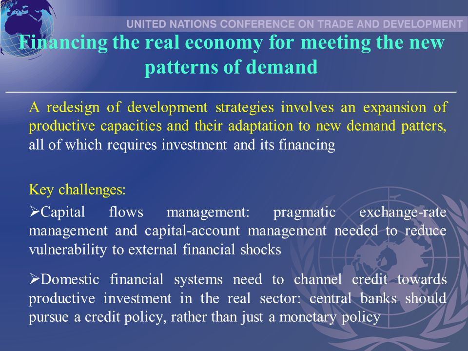 Financing the real economy for meeting the new patterns of demand _____________________________________________________________________________ A redesign of development strategies involves an expansion of productive capacities and their adaptation to new demand patters, all of which requires investment and its financing Key challenges:  Capital flows management: pragmatic exchange-rate management and capital-account management needed to reduce vulnerability to external financial shocks  Domestic financial systems need to channel credit towards productive investment in the real sector: central banks should pursue a credit policy, rather than just a monetary policy