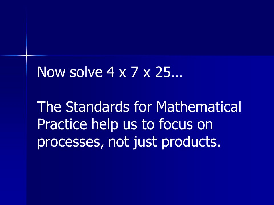 Now solve 4 x 7 x 25… The Standards for Mathematical Practice help us to focus on processes, not just products.
