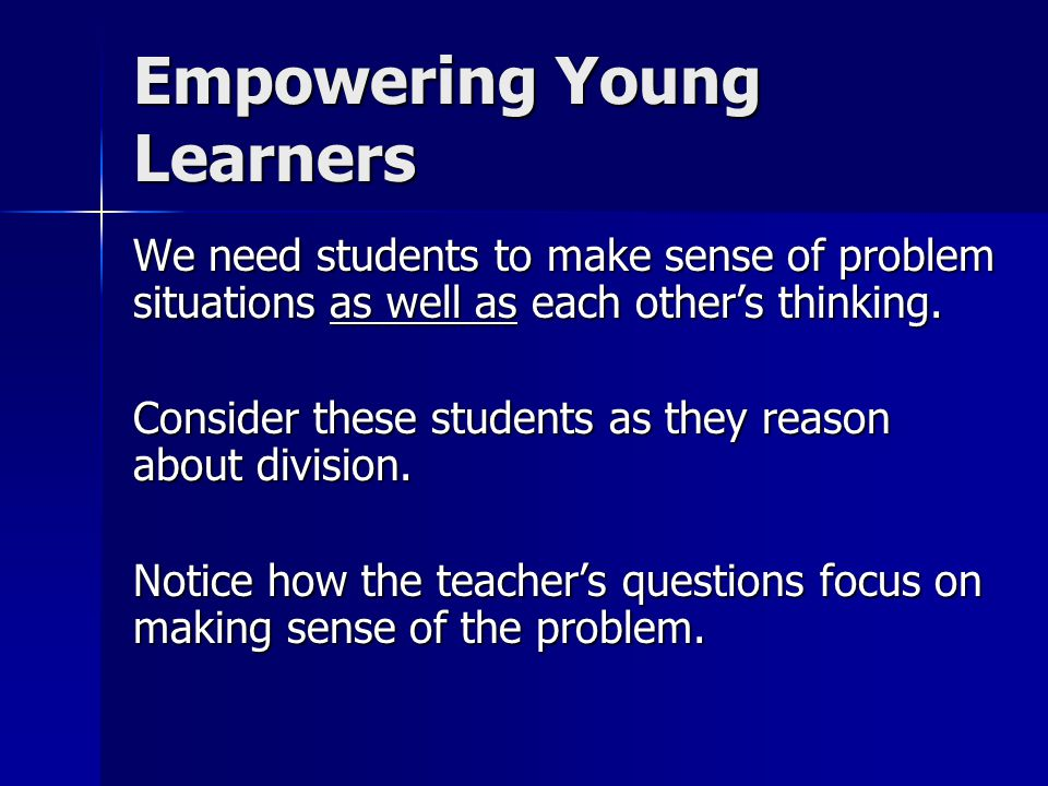 Empowering Young Learners We need students to make sense of problem situations as well as each other's thinking.