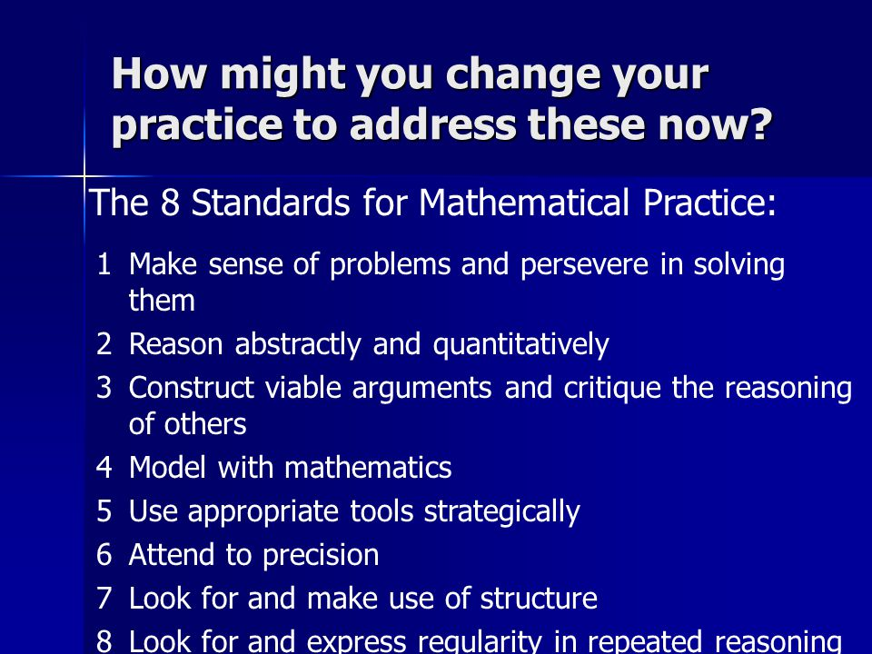 The 8 Standards for Mathematical Practice: How might you change your practice to address these now.