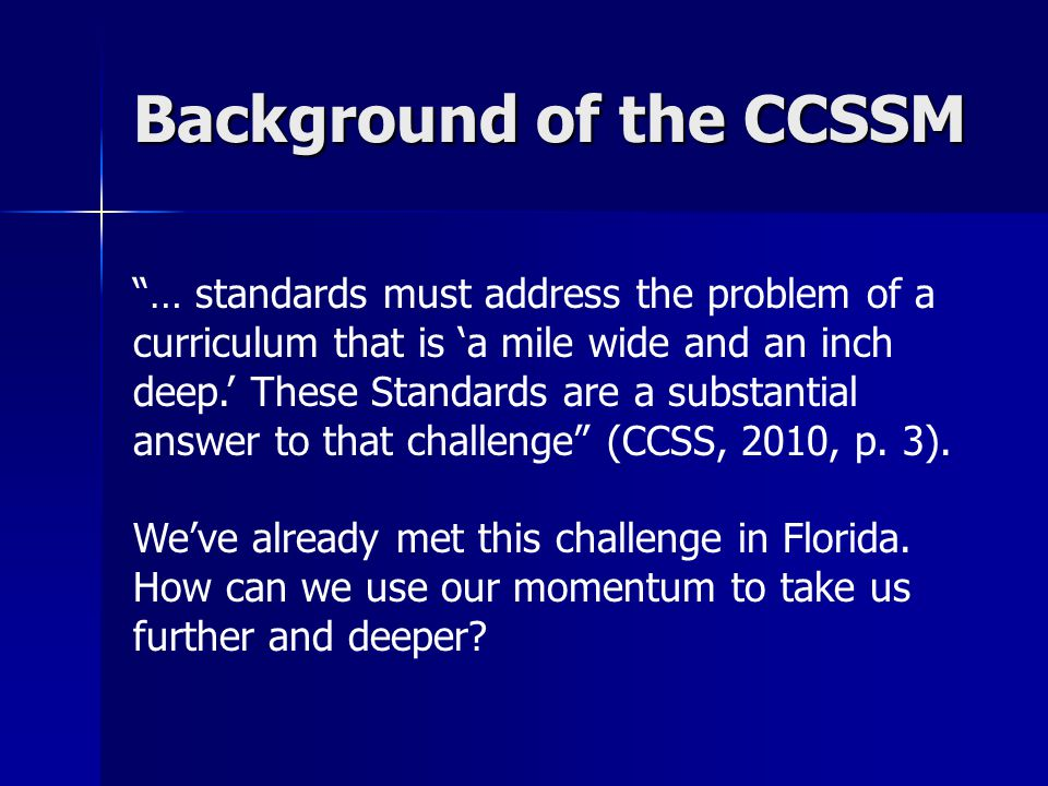 Background of the CCSSM … standards must address the problem of a curriculum that is 'a mile wide and an inch deep.' These Standards are a substantial answer to that challenge (CCSS, 2010, p.
