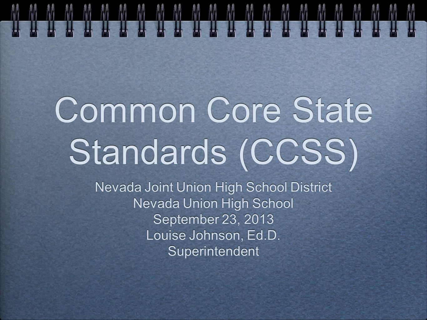 Common Core State Standards (CCSS) Nevada Joint Union High School District Nevada Union High School September 23, 2013 Louise Johnson, Ed.D.