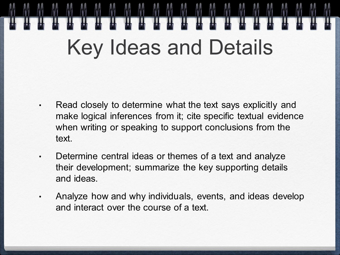 Key Ideas and Details Read closely to determine what the text says explicitly and make logical inferences from it; cite specific textual evidence when writing or speaking to support conclusions from the text.