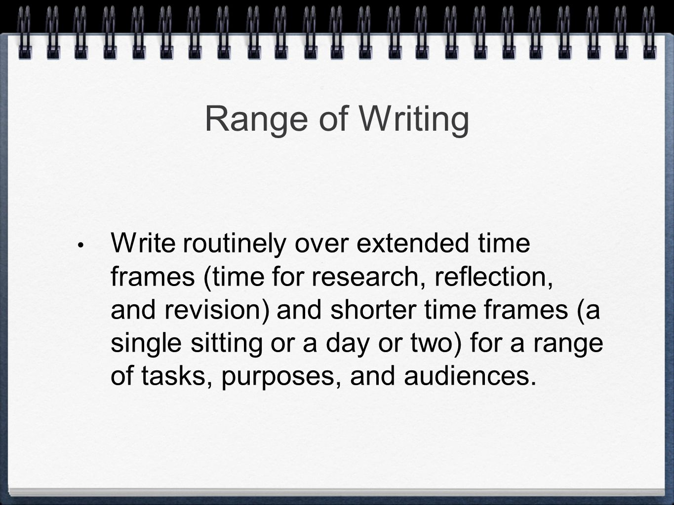 Range of Writing Write routinely over extended time frames (time for research, reflection, and revision) and shorter time frames (a single sitting or a day or two) for a range of tasks, purposes, and audiences.