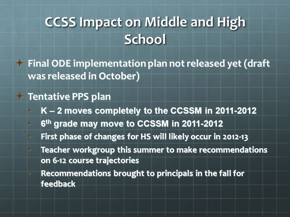 CCSS Impact on Middle and High School  Final ODE implementation plan not released yet (draft was released in October)  Tentative PPS plan K – 2 moves completely to the CCSSM in K – 2 moves completely to the CCSSM in th grade may move to CCSSM in th grade may move to CCSSM in First phase of changes for HS will likely occur in First phase of changes for HS will likely occur in Teacher workgroup this summer to make recommendations on 6-12 course trajectories Teacher workgroup this summer to make recommendations on 6-12 course trajectories Recommendations brought to principals in the fall for feedback Recommendations brought to principals in the fall for feedback