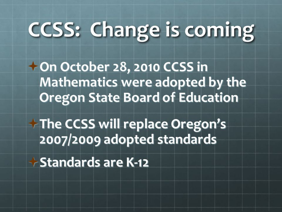 CCSS: Change is coming  On October 28, 2010 CCSS in Mathematics were adopted by the Oregon State Board of Education  The CCSS will replace Oregon's 2007/2009 adopted standards  Standards are K-12