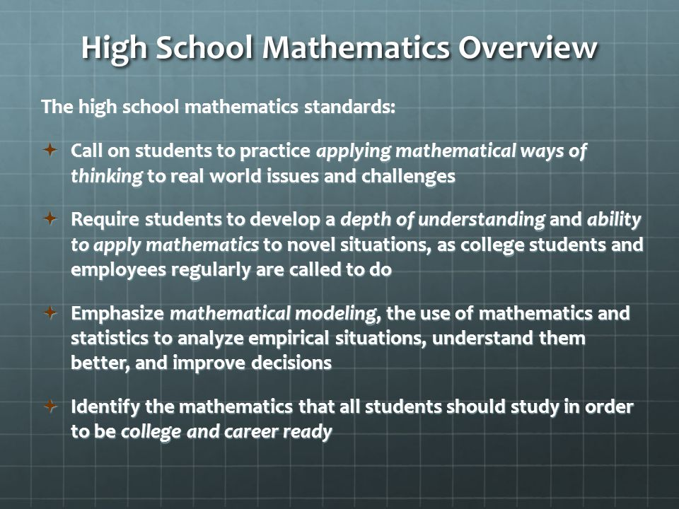 High School Mathematics Overview The high school mathematics standards:  Call on students to practice applying mathematical ways of thinking to real world issues and challenges  Require students to develop a depth of understanding and ability to apply mathematics to novel situations, as college students and employees regularly are called to do  Emphasize mathematical modeling, the use of mathematics and statistics to analyze empirical situations, understand them better, and improve decisions  Identify the mathematics that all students should study in order to be college and career ready