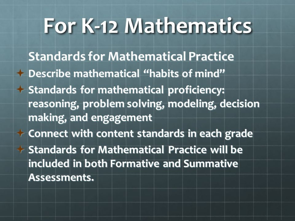 For K-12 Mathematics Standards for Mathematical Practice  Describe mathematical habits of mind  Standards for mathematical proficiency: reasoning, problem solving, modeling, decision making, and engagement  Connect with content standards in each grade  Standards for Mathematical Practice will be included in both Formative and Summative Assessments.