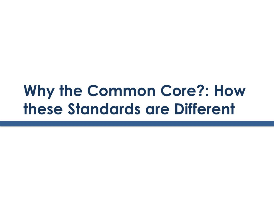 Why the Common Core : How these Standards are Different