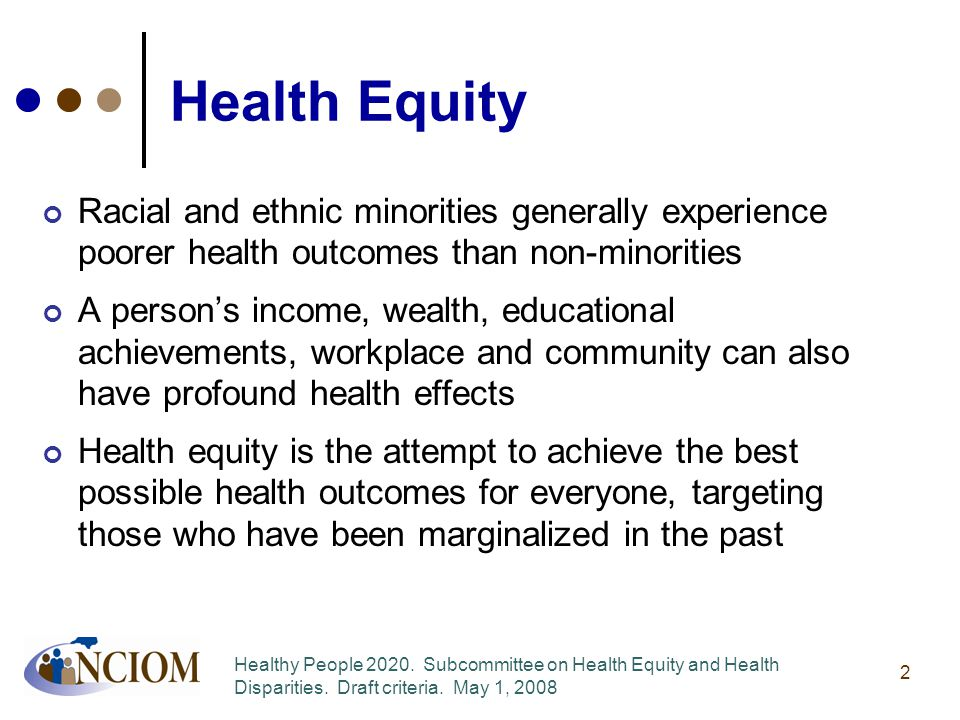 Health Equity Racial and ethnic minorities generally experience poorer health outcomes than non-minorities A person's income, wealth, educational achievements, workplace and community can also have profound health effects Health equity is the attempt to achieve the best possible health outcomes for everyone, targeting those who have been marginalized in the past 2 Healthy People 2020.
