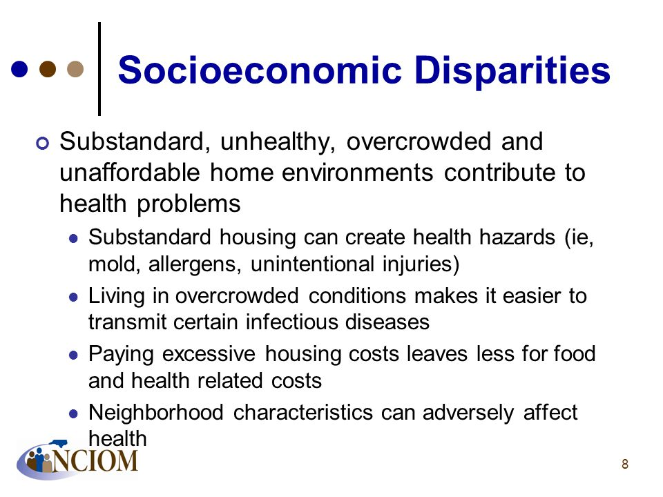 Socioeconomic Disparities Substandard, unhealthy, overcrowded and unaffordable home environments contribute to health problems Substandard housing can create health hazards (ie, mold, allergens, unintentional injuries) Living in overcrowded conditions makes it easier to transmit certain infectious diseases Paying excessive housing costs leaves less for food and health related costs Neighborhood characteristics can adversely affect health 8