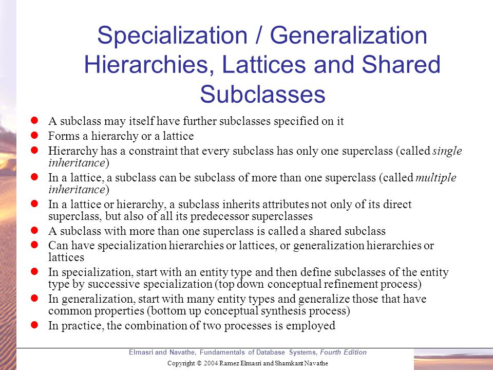 Elmasri and Navathe, Fundamentals of Database Systems, Fourth Edition Copyright © 2004 Ramez Elmasri and Shamkant Navathe Specialization / Generalization Hierarchies, Lattices and Shared Subclasses A subclass may itself have further subclasses specified on it Forms a hierarchy or a lattice Hierarchy has a constraint that every subclass has only one superclass (called single inheritance) In a lattice, a subclass can be subclass of more than one superclass (called multiple inheritance) In a lattice or hierarchy, a subclass inherits attributes not only of its direct superclass, but also of all its predecessor superclasses A subclass with more than one superclass is called a shared subclass Can have specialization hierarchies or lattices, or generalization hierarchies or lattices In specialization, start with an entity type and then define subclasses of the entity type by successive specialization (top down conceptual refinement process) In generalization, start with many entity types and generalize those that have common properties (bottom up conceptual synthesis process) In practice, the combination of two processes is employed