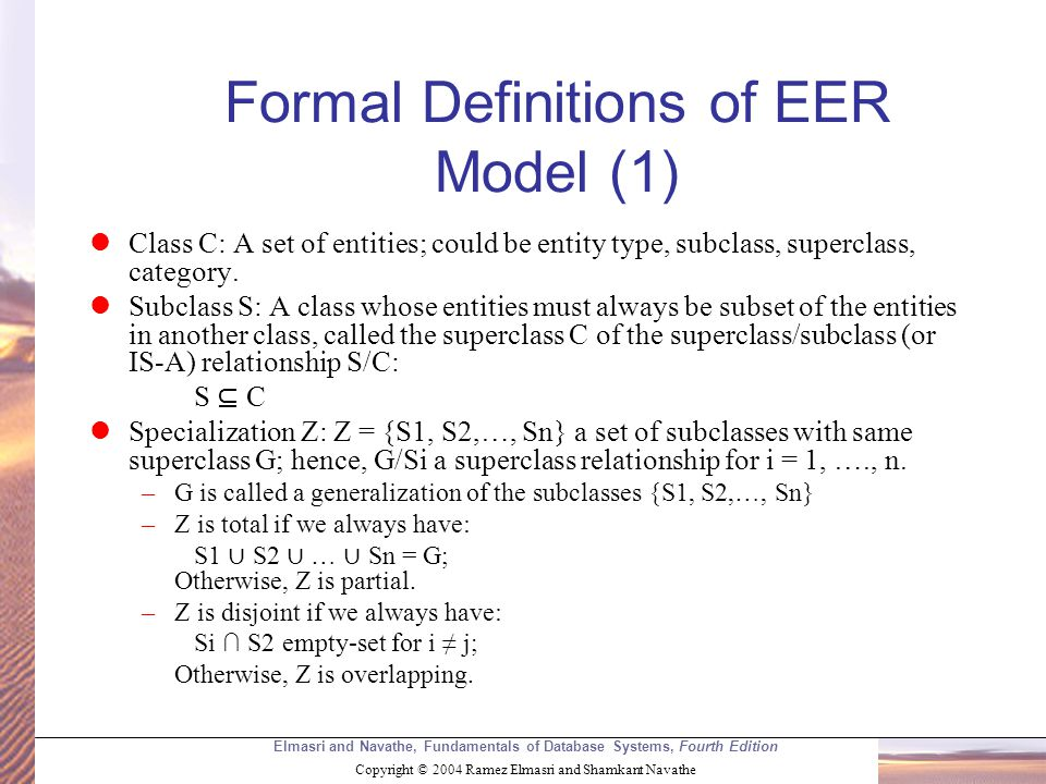 Elmasri and Navathe, Fundamentals of Database Systems, Fourth Edition Copyright © 2004 Ramez Elmasri and Shamkant Navathe Formal Definitions of EER Model (1) Class C: A set of entities; could be entity type, subclass, superclass, category.