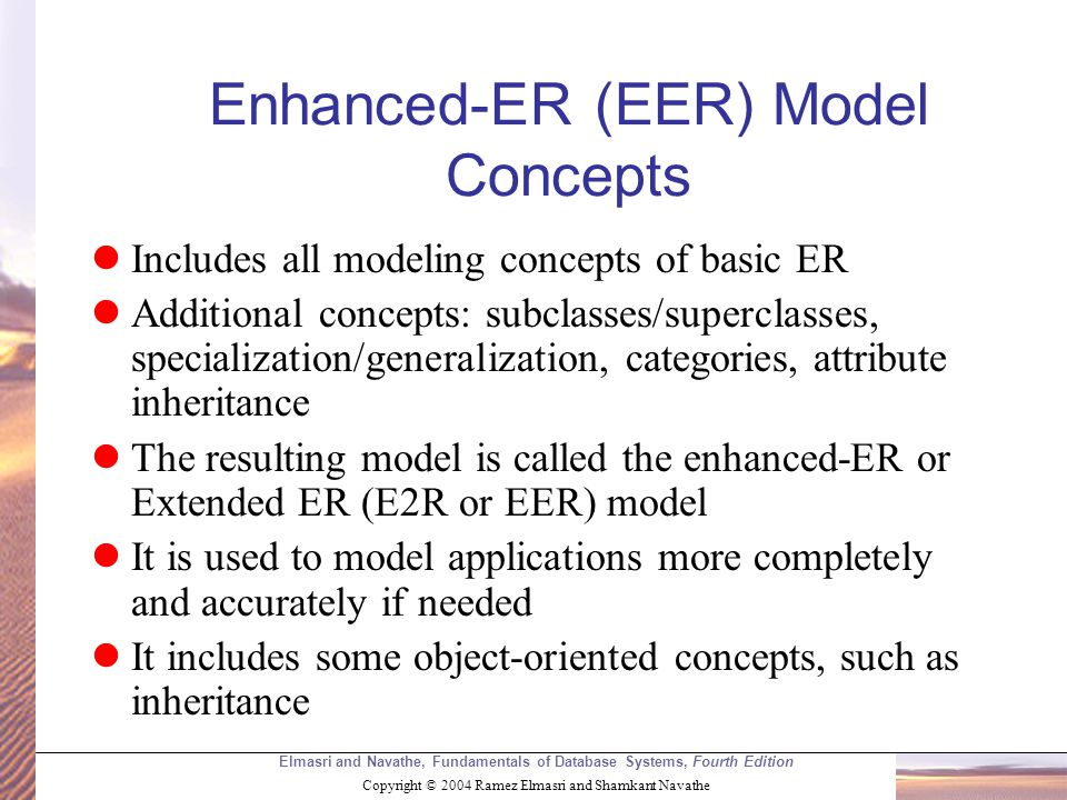 Elmasri and Navathe, Fundamentals of Database Systems, Fourth Edition Copyright © 2004 Ramez Elmasri and Shamkant Navathe Enhanced-ER (EER) Model Concepts Includes all modeling concepts of basic ER Additional concepts: subclasses/superclasses, specialization/generalization, categories, attribute inheritance The resulting model is called the enhanced-ER or Extended ER (E2R or EER) model It is used to model applications more completely and accurately if needed It includes some object-oriented concepts, such as inheritance