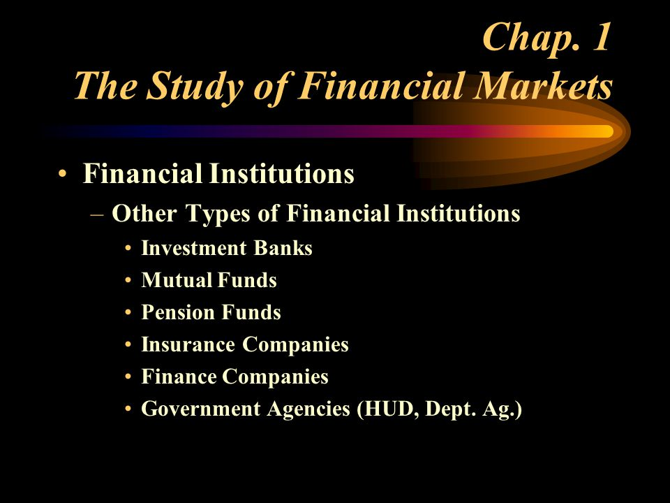Financial Institutions –Other Types of Financial Institutions Investment Banks Mutual Funds Pension Funds Insurance Companies Finance Companies Government Agencies (HUD, Dept.