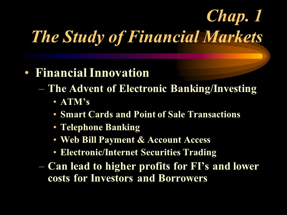 Financial Innovation –The Advent of Electronic Banking/Investing ATM's Smart Cards and Point of Sale Transactions Telephone Banking Web Bill Payment & Account Access Electronic/Internet Securities Trading –Can lead to higher profits for FI's and lower costs for Investors and Borrowers