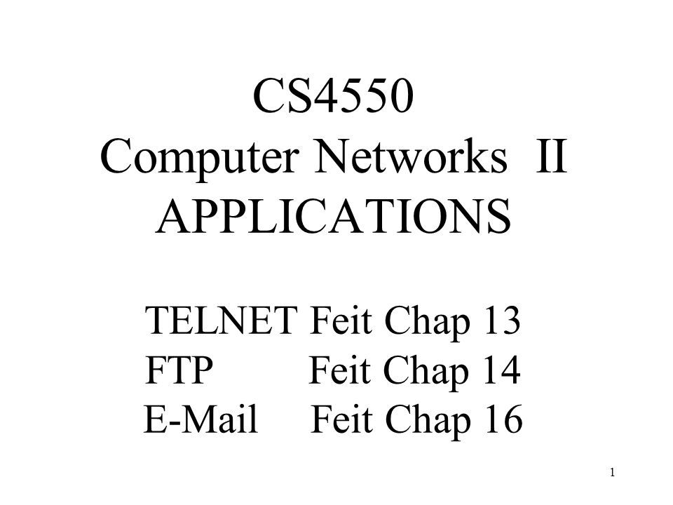 1 CS4550 Computer Networks II APPLICATIONS TELNET Feit Chap 13 FTP Feit Chap 14  Feit Chap 16