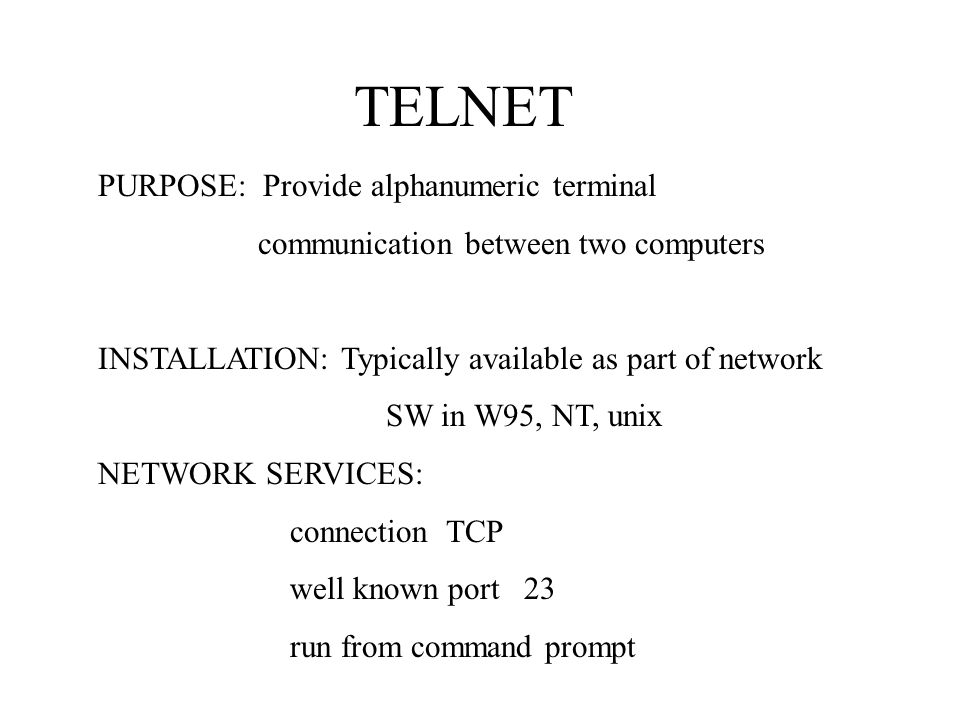 TELNET PURPOSE: Provide alphanumeric terminal communication between two computers INSTALLATION: Typically available as part of network SW in W95, NT, unix NETWORK SERVICES: connection TCP well known port 23 run from command prompt