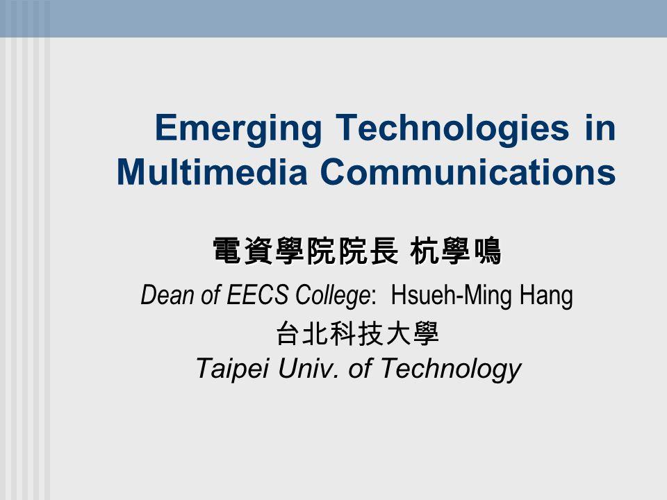 Emerging Technologies in Multimedia Communications 電資學院院長 杭學鳴 Dean of EECS College : Hsueh-Ming Hang 台北科技大學 Taipei Univ.