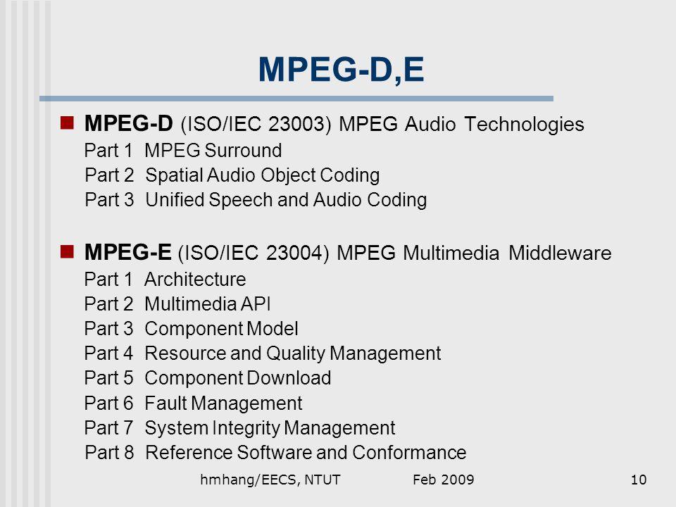 MPEG-D,E MPEG-D (ISO/IEC 23003) MPEG Audio Technologies Part 1 MPEG Surround Part 2 Spatial Audio Object Coding Part 3 Unified Speech and Audio Coding MPEG-E (ISO/IEC 23004) MPEG Multimedia Middleware Part 1 Architecture Part 2 Multimedia API Part 3 Component Model Part 4 Resource and Quality Management Part 5 Component Download Part 6 Fault Management Part 7 System Integrity Management Part 8 Reference Software and Conformance Feb 200910hmhang/EECS, NTUT