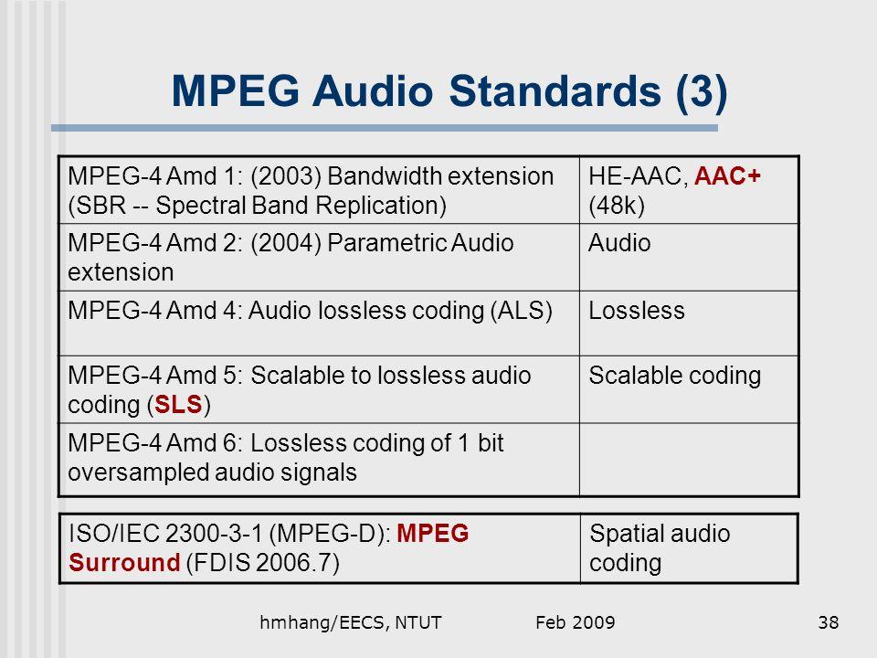 MPEG Audio Standards (3) MPEG-4 Amd 1: (2003) Bandwidth extension (SBR -- Spectral Band Replication) HE-AAC, AAC+ (48k) MPEG-4 Amd 2: (2004) Parametric Audio extension Audio MPEG-4 Amd 4: Audio lossless coding (ALS)Lossless MPEG-4 Amd 5: Scalable to lossless audio coding (SLS) Scalable coding MPEG-4 Amd 6: Lossless coding of 1 bit oversampled audio signals ISO/IEC 2300-3-1 (MPEG-D): MPEG Surround (FDIS 2006.7) Spatial audio coding Feb 200938hmhang/EECS, NTUT