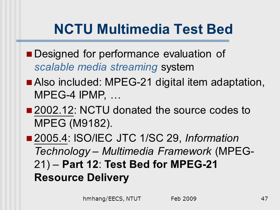 Feb 2009hmhang/EECS, NTUT47 NCTU Multimedia Test Bed Designed for performance evaluation of scalable media streaming system Also included: MPEG-21 digital item adaptation, MPEG-4 IPMP, … 2002.12: NCTU donated the source codes to MPEG (M9182).