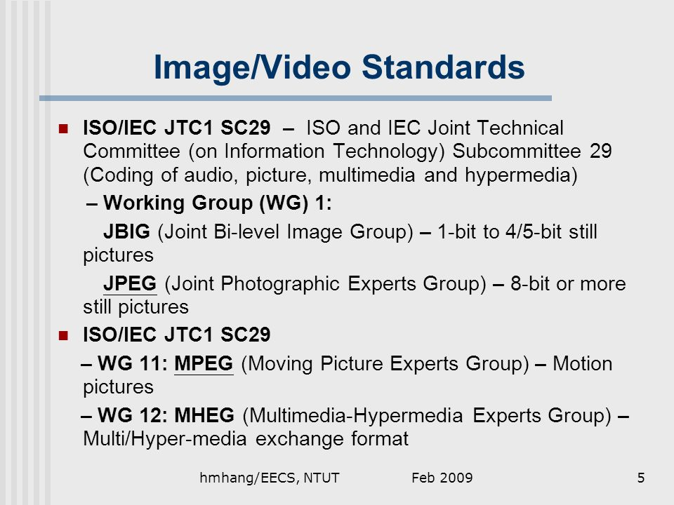 Image/Video Standards ISO/IEC JTC1 SC29 – ISO and IEC Joint Technical Committee (on Information Technology) Subcommittee 29 (Coding of audio, picture, multimedia and hypermedia) – Working Group (WG) 1: JBIG (Joint Bi-level Image Group) – 1-bit to 4/5-bit still pictures JPEG (Joint Photographic Experts Group) – 8-bit or more still pictures ISO/IEC JTC1 SC29 – WG 11: MPEG (Moving Picture Experts Group) – Motion pictures – WG 12: MHEG (Multimedia-Hypermedia Experts Group) – Multi/Hyper-media exchange format Feb 20095hmhang/EECS, NTUT