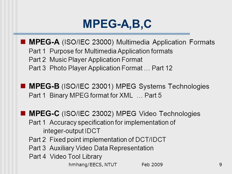 MPEG-A,B,C MPEG-A (ISO/IEC 23000) Multimedia Application Formats Part 1 Purpose for Multimedia Application formats Part 2 Music Player Application Format Part 3 Photo Player Application Format … Part 12 MPEG-B (ISO/IEC 23001) MPEG Systems Technologies Part 1 Binary MPEG format for XML … Part 5 MPEG-C (ISO/IEC 23002) MPEG Video Technologies Part 1 Accuracy specification for implementation of integer-output IDCT Part 2 Fixed point implementation of DCT/IDCT Part 3 Auxiliary Video Data Representation Part 4 Video Tool Library Feb 20099hmhang/EECS, NTUT