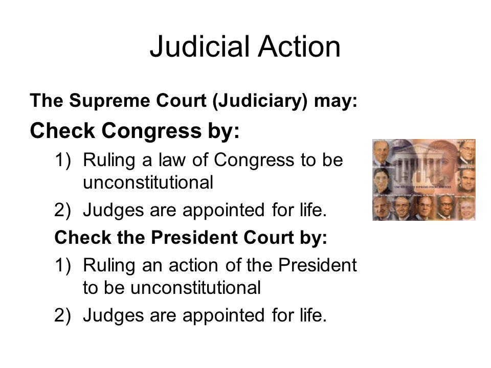 Judicial Action The Supreme Court (Judiciary) may: Check Congress by: 1)Ruling a law of Congress to be unconstitutional 2)Judges are appointed for life.