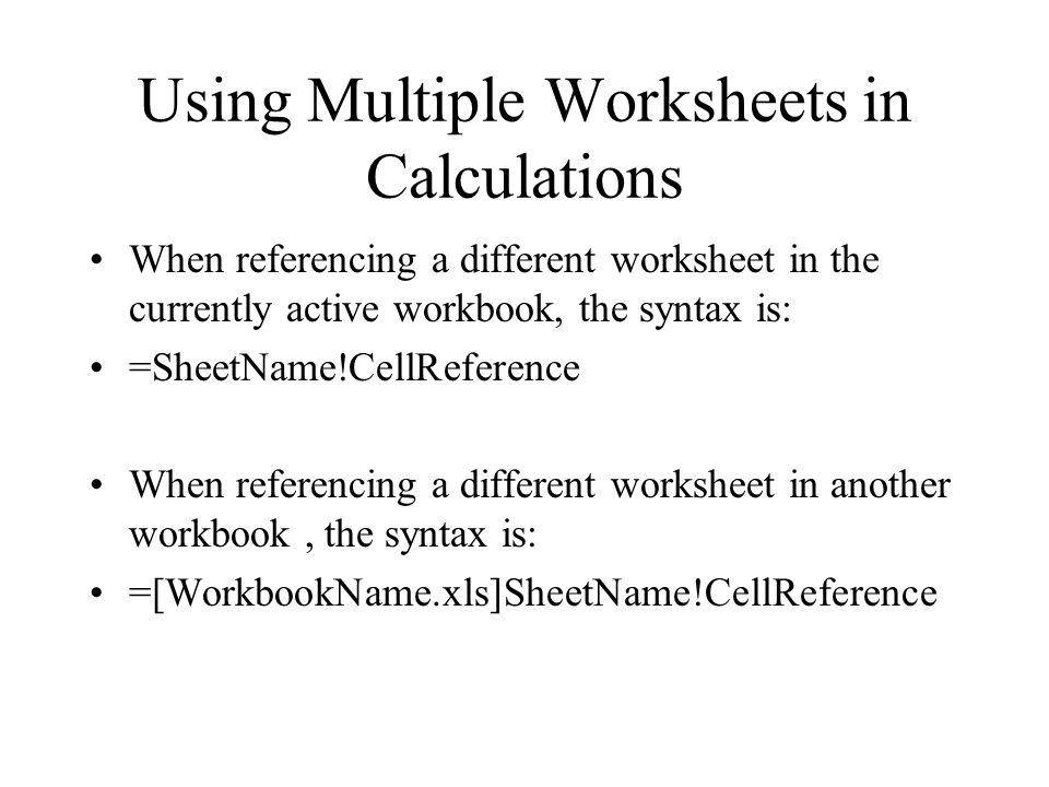 Using Multiple Worksheets in Calculations When referencing a different worksheet in the currently active workbook, the syntax is: =SheetName!CellReference When referencing a different worksheet in another workbook, the syntax is: =[WorkbookName.xls]SheetName!CellReference