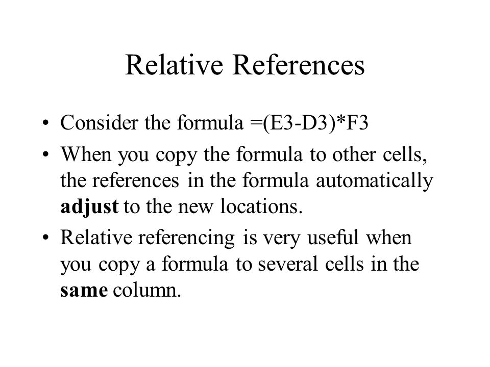 Relative References Consider the formula =(E3-D3)*F3 When you copy the formula to other cells, the references in the formula automatically adjust to the new locations.