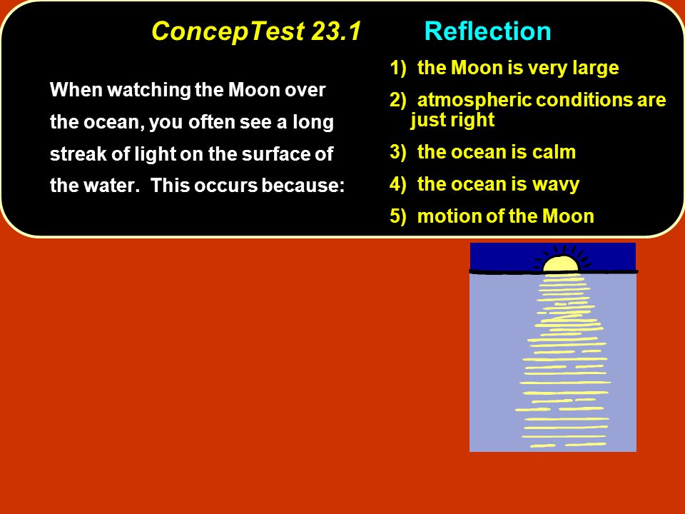 ConcepTest 23.1Reflection When watching the Moon over the ocean, you often see a long streak of light on the surface of the water.