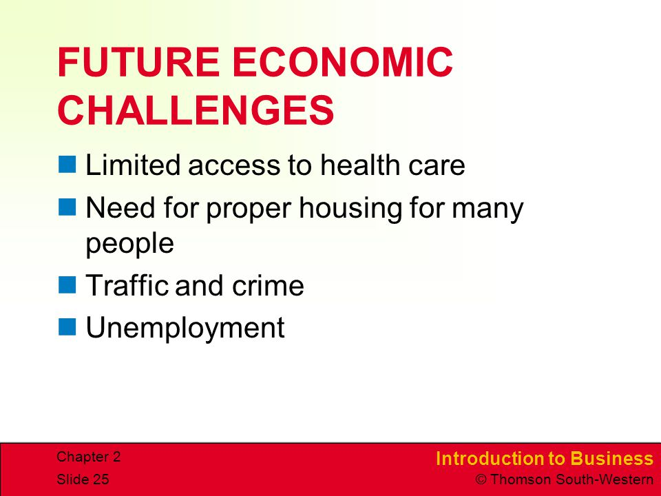 Introduction to Business © Thomson South-Western Chapter 2 Slide 25 FUTURE ECONOMIC CHALLENGES Limited access to health care Need for proper housing for many people Traffic and crime Unemployment