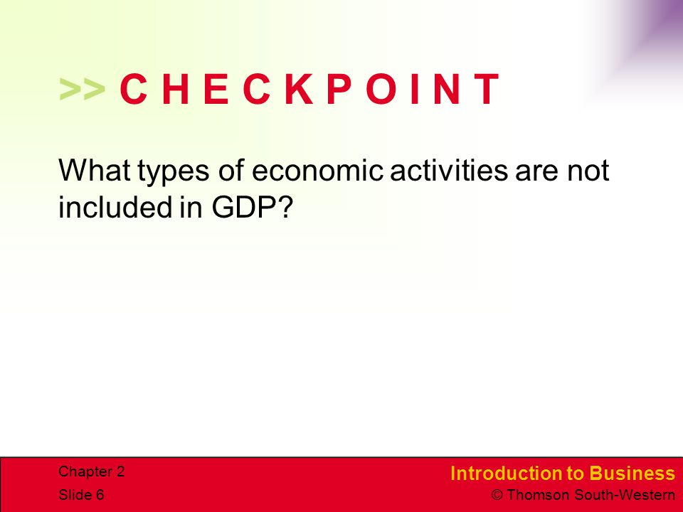 Introduction to Business © Thomson South-Western Chapter 2 Slide 6 >> C H E C K P O I N T What types of economic activities are not included in GDP