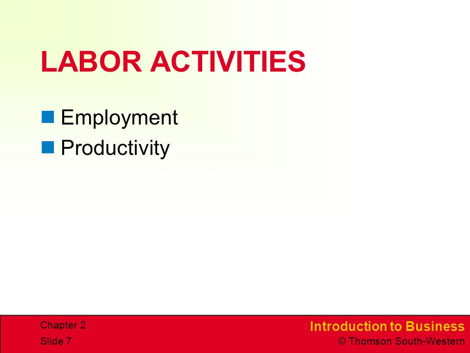 Introduction to Business © Thomson South-Western Chapter 2 Slide 7 LABOR ACTIVITIES Employment Productivity