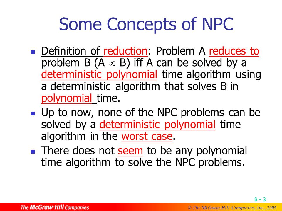© The McGraw-Hill Companies, Inc., Some Concepts of NPC Definition of reduction: Problem A reduces to problem B (A  B) iff A can be solved by a deterministic polynomial time algorithm using a deterministic algorithm that solves B in polynomial time.
