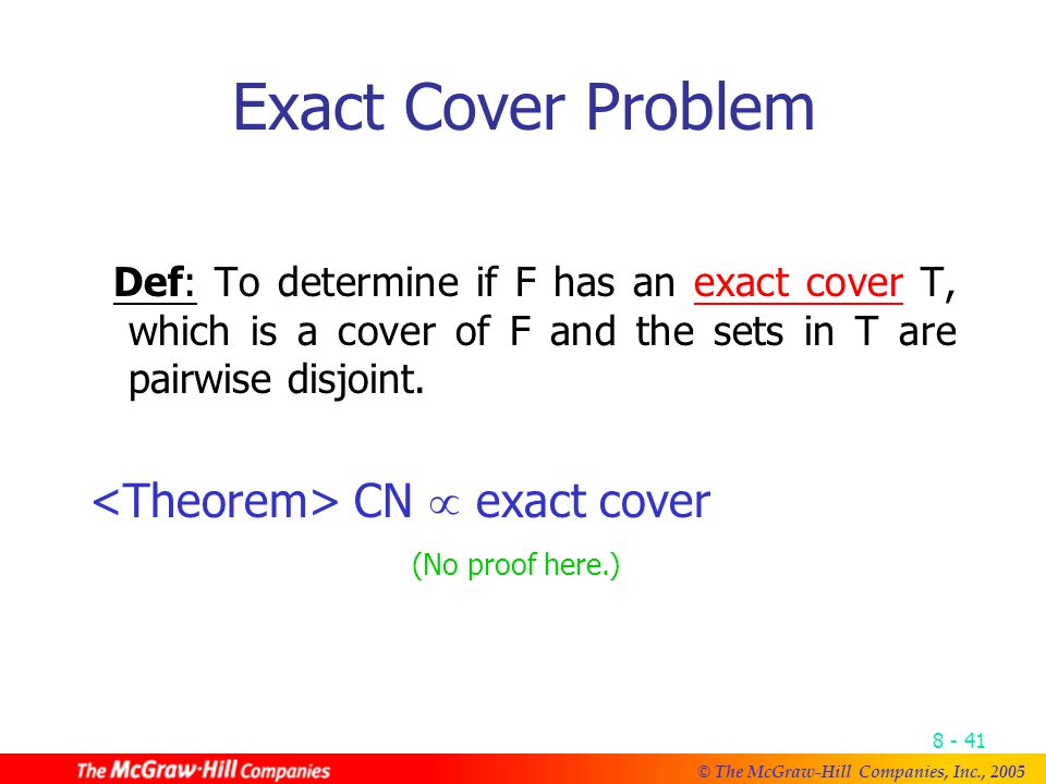 © The McGraw-Hill Companies, Inc., Exact Cover Problem Def: To determine if F has an exact cover T, which is a cover of F and the sets in T are pairwise disjoint.