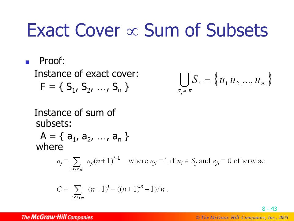 © The McGraw-Hill Companies, Inc., Exact Cover  Sum of Subsets Proof: Instance of exact cover: F = { S 1, S 2, …, S n } Instance of sum of subsets: A = { a 1, a 2, …, a n } where