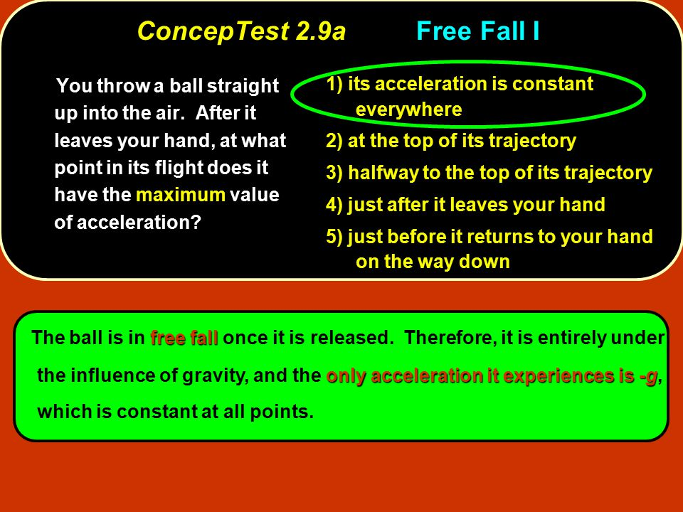 free fall only acceleration it experiences is -g The ball is in free fall once it is released.