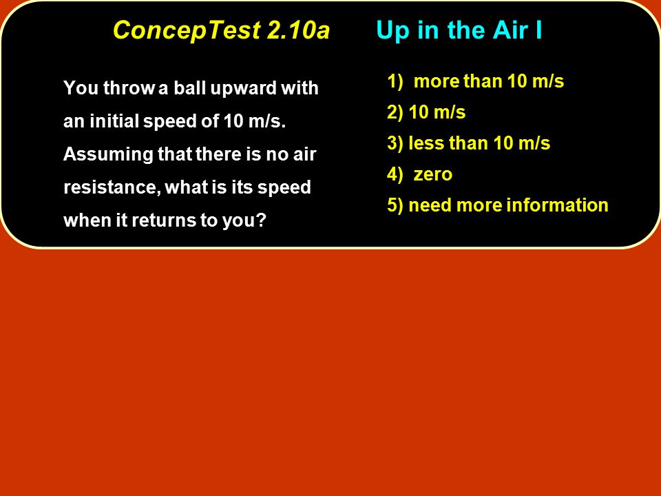 ConcepTest 2.10a Up in the Air I You throw a ball upward with an initial speed of 10 m/s.