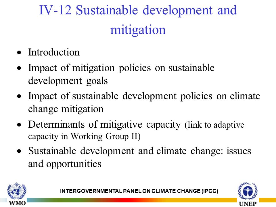 INTERGOVERNMENTAL PANEL ON CLIMATE CHANGE (IPCC) IV-12 Sustainable development and mitigation  Introduction  Impact of mitigation policies on sustainable development goals  Impact of sustainable development policies on climate change mitigation  Determinants of mitigative capacity (link to adaptive capacity in Working Group II)  Sustainable development and climate change: issues and opportunities