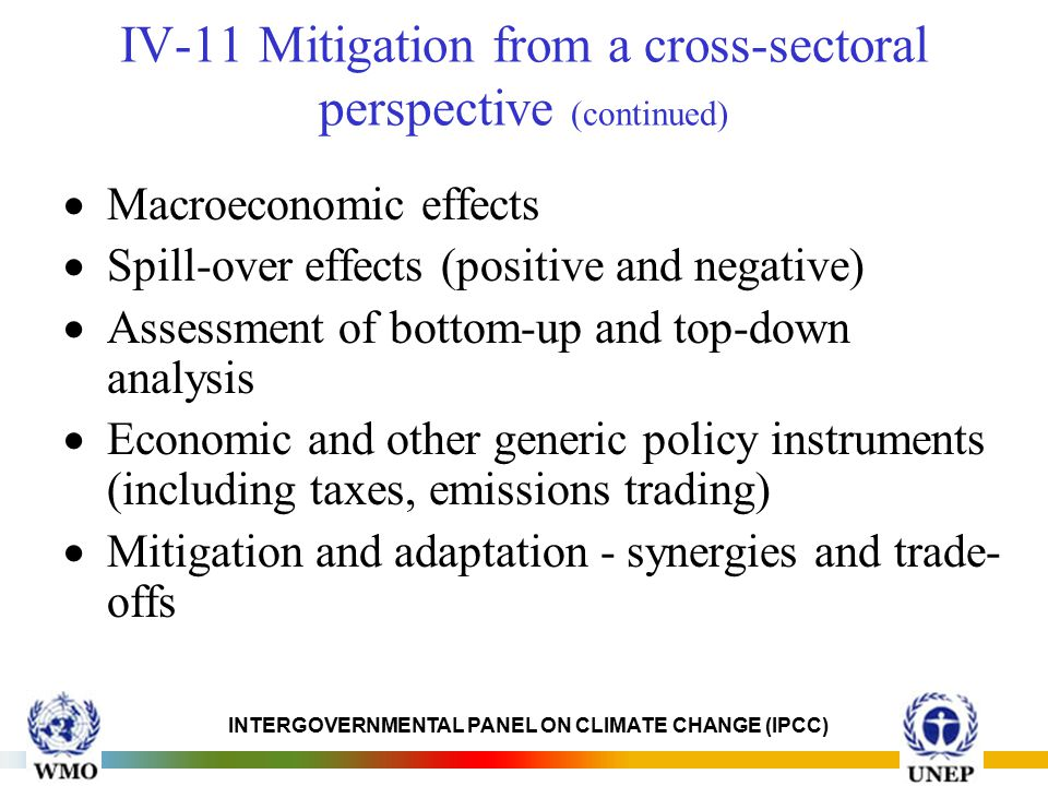 INTERGOVERNMENTAL PANEL ON CLIMATE CHANGE (IPCC) IV-11 Mitigation from a cross-sectoral perspective (continued)  Macroeconomic effects  Spill-over effects (positive and negative)  Assessment of bottom-up and top-down analysis  Economic and other generic policy instruments (including taxes, emissions trading)  Mitigation and adaptation - synergies and trade- offs