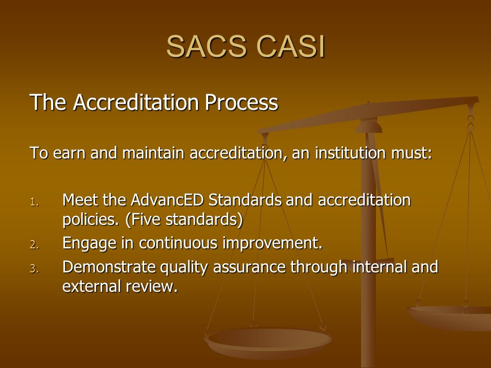 SACS CASI The Accreditation Process To earn and maintain accreditation, an institution must: 1.