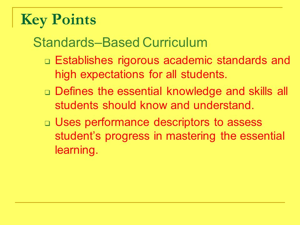 Key Points Standards–Based Curriculum  Establishes rigorous academic standards and high expectations for all students.