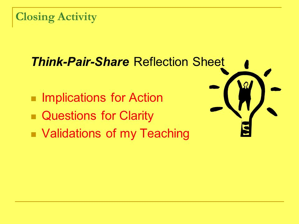 Closing Activity Think-Pair-Share Reflection Sheet Implications for Action Questions for Clarity Validations of my Teaching