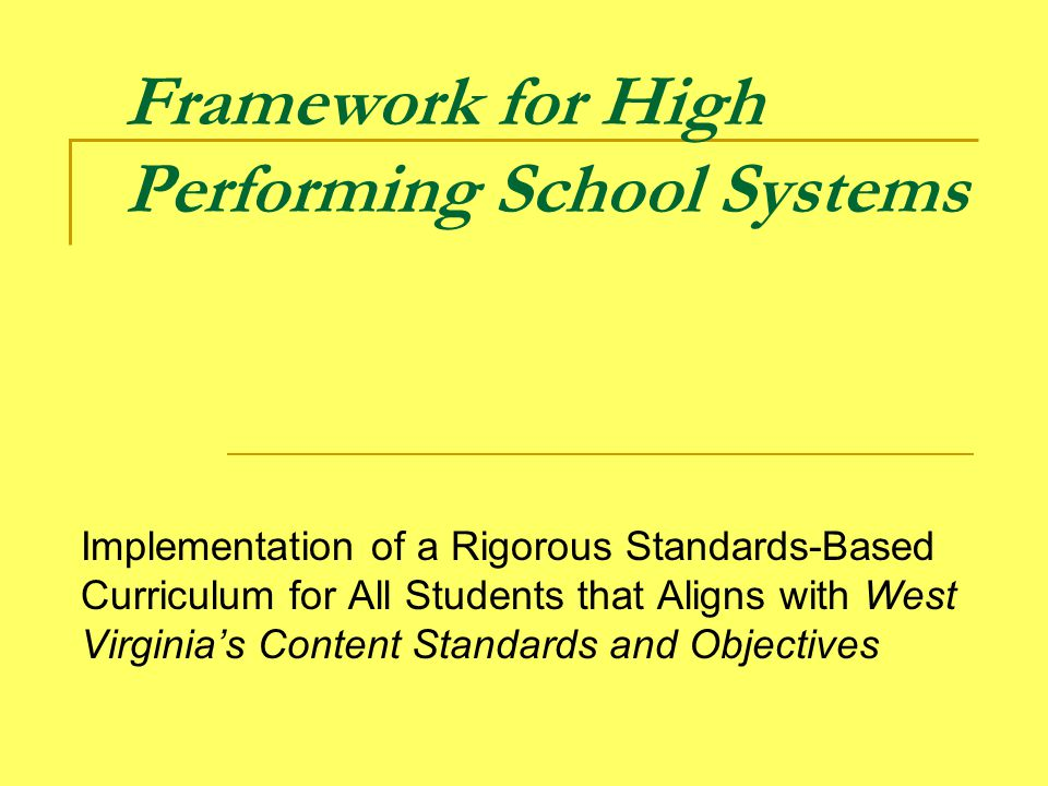 Framework for High Performing School Systems Implementation of a Rigorous Standards-Based Curriculum for All Students that Aligns with West Virginia's Content Standards and Objectives