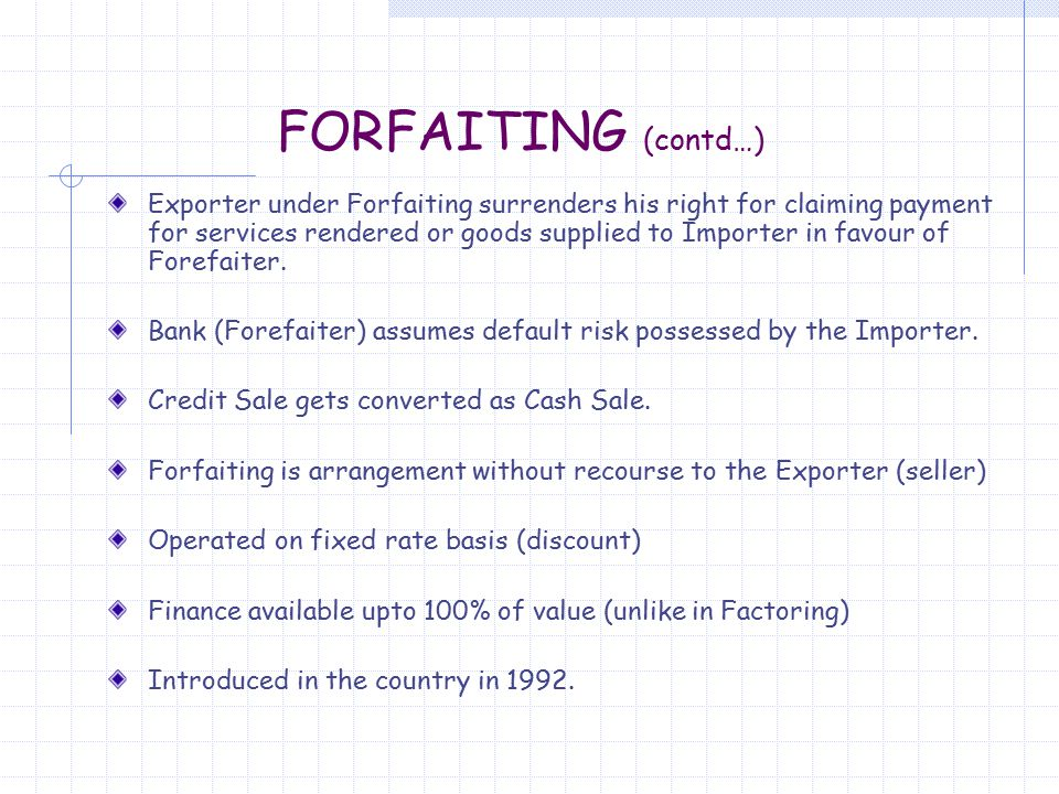 FORFAITING (contd…) Exporter under Forfaiting surrenders his right for claiming payment for services rendered or goods supplied to Importer in favour of Forefaiter.